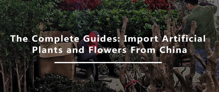The Complete Guides: Import Artificial Plants and Flowers From China